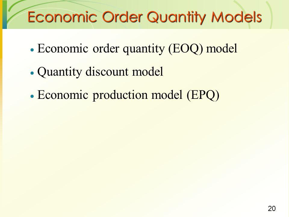 20  Economic order quantity (EOQ) model  Quantity discount model  Economic production model (EPQ) Economic Order Quantity Models