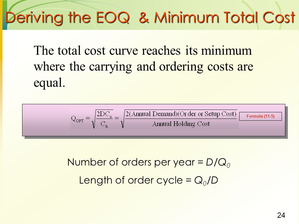 24 Deriving the EOQ & Minimum Total Cost The total cost curve reaches its minimum where the carrying and ordering costs are equal. Number of orders pe