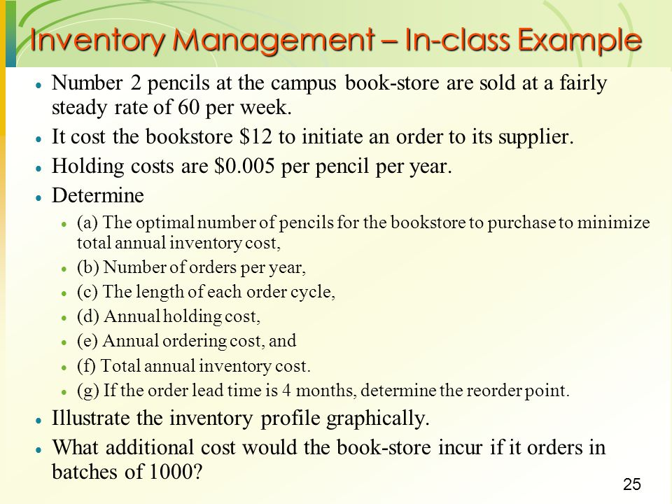 25 Inventory Management – In-class Example  Number 2 pencils at the campus book-store are sold at a fairly steady rate of 60 per week.  It cost the