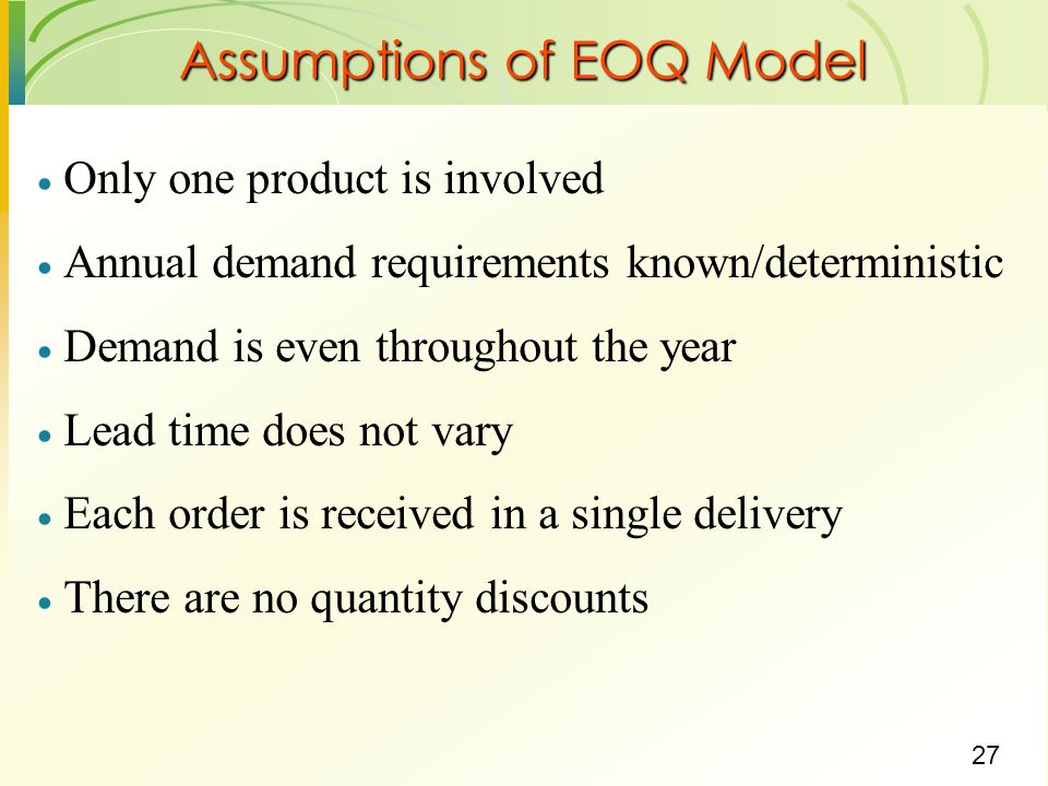 27  Only one product is involved  Annual demand requirements known/deterministic  Demand is even throughout the year  Lead time does not vary  Ea
