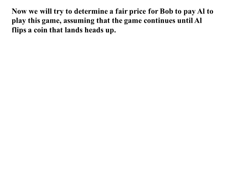 If both agree that Al will flip a maximum of 4 coins, then it would be fair if Bob paid Al $2.13 H T H T H T H T H T H T H T H T H T H T H T H T H T H T H T (8/16)(-1.13) (4/16)(-.13) (2/16)(1.87) (1/16)(5.87) Bob's expected value is close to zero ~ almost fair.