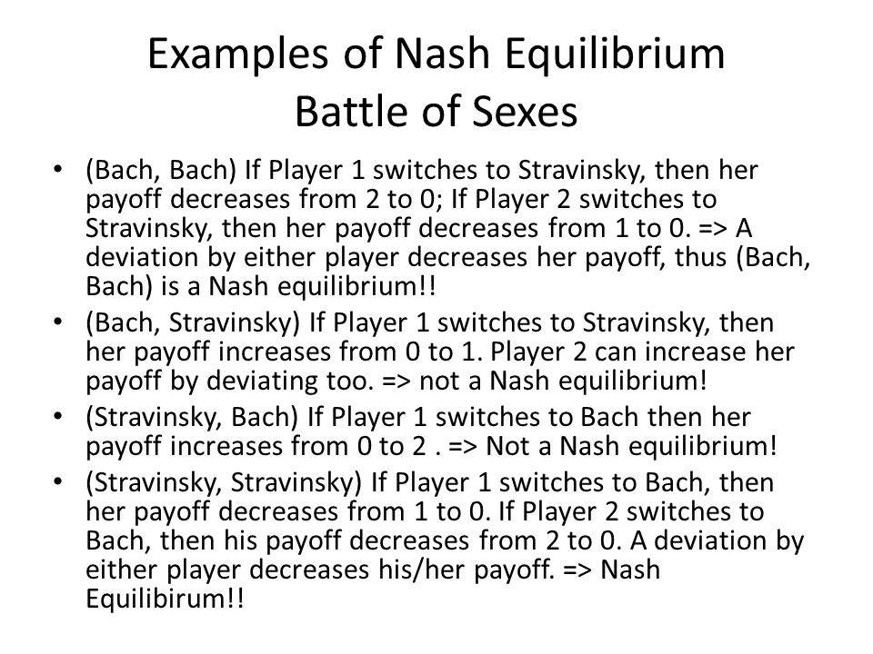 Examples of Nash Equilibrium Battle of Sexes (Bach, Bach) If Player 1 switches to Stravinsky, then her payoff decreases from 2 to 0; If Player 2 switches to Stravinsky, then her payoff decreases from 1 to 0.