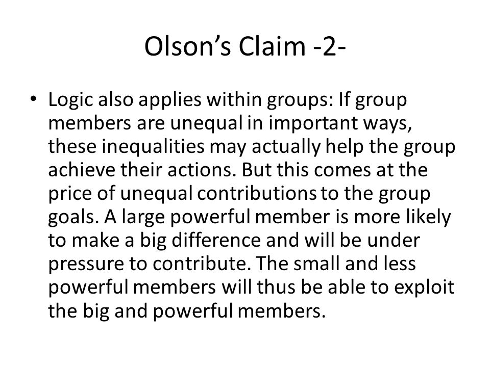 Olson's Claim -2- Logic also applies within groups: If group members are unequal in important ways, these inequalities may actually help the group achieve their actions.
