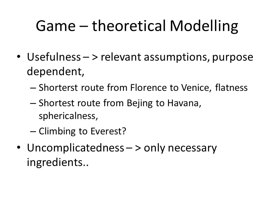 Game – theoretical Modelling Usefulness – > relevant assumptions, purpose dependent, – Shorterst route from Florence to Venice, flatness – Shortest route from Bejing to Havana, sphericalness, – Climbing to Everest.