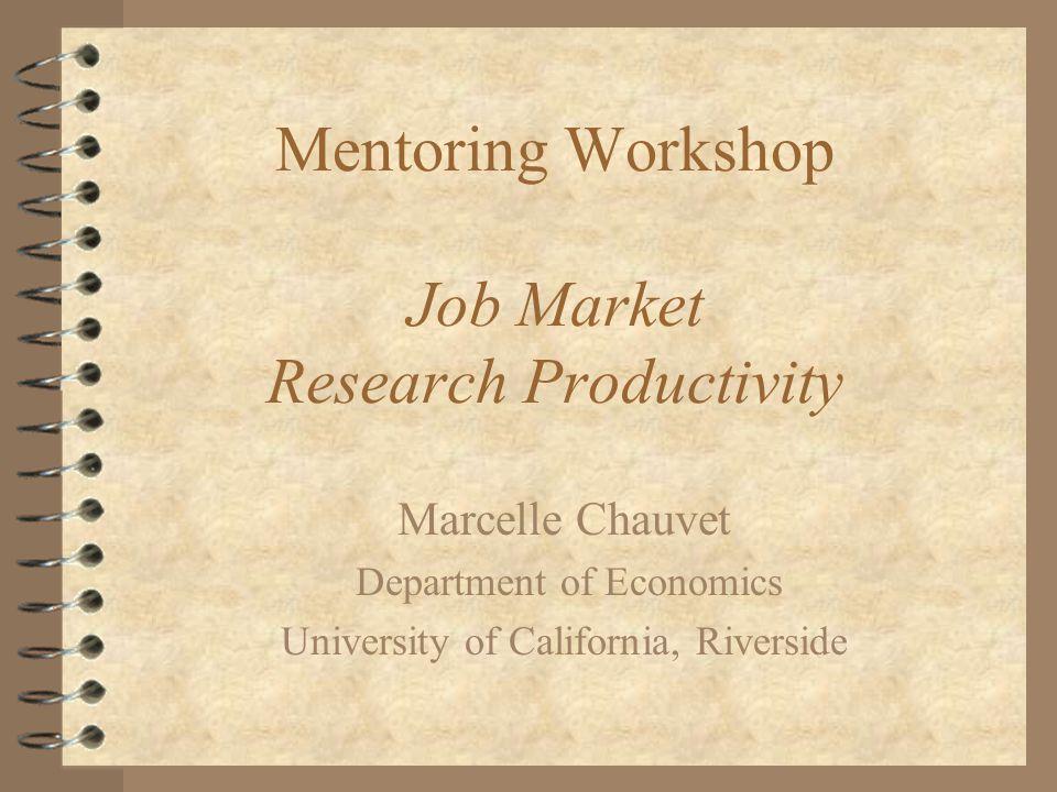Mentoring Workshop Job Market Research Productivity Marcelle Chauvet Department of Economics University of California, Riverside