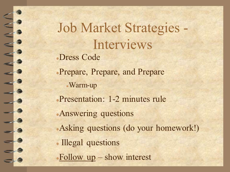 Job Market Strategies - Interviews l Dress Code l Prepare, Prepare, and Prepare l Warm-up l Presentation: 1-2 minutes rule l Answering questions l Asking questions (do your homework!) l Illegal questions l Follow up – show interest
