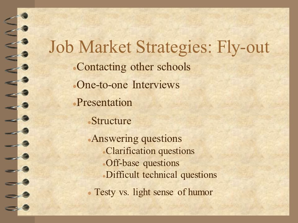 Job Market Strategies: Fly-out l Contacting other schools l One-to-one Interviews l Presentation l Structure l Answering questions l Clarification questions l Off-base questions l Difficult technical questions l Testy vs.
