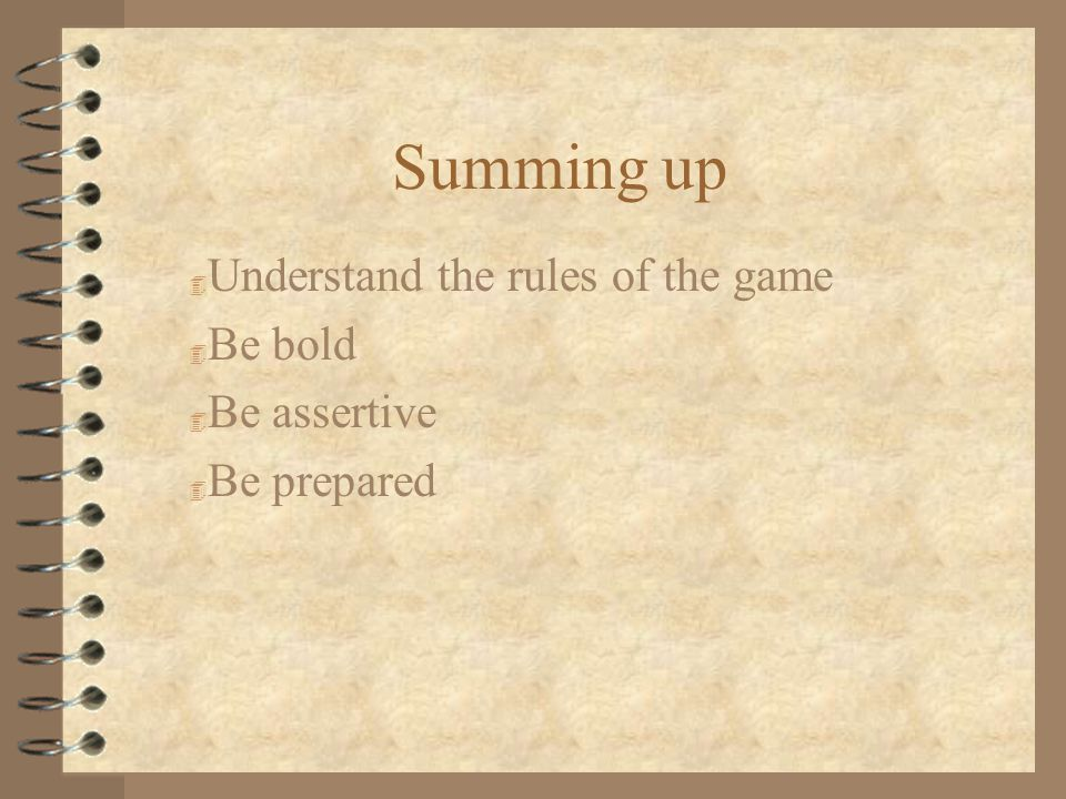 Summing up 4 Understand the rules of the game 4 Be bold 4 Be assertive 4 Be prepared