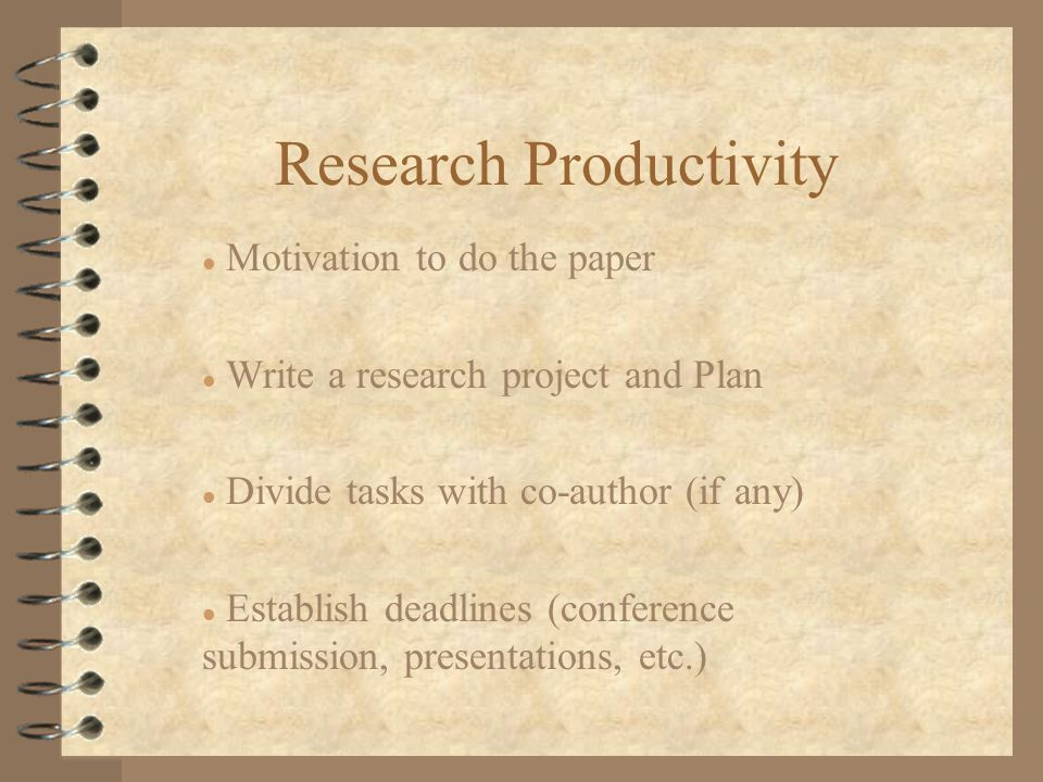 l Motivation to do the paper l Write a research project and Plan l Divide tasks with co-author (if any) l Establish deadlines (conference submission, presentations, etc.)