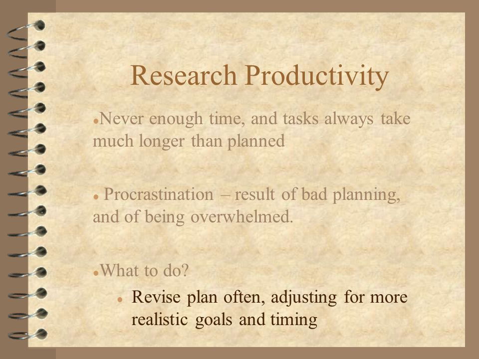Research Productivity l Never enough time, and tasks always take much longer than planned l Procrastination – result of bad planning, and of being overwhelmed.