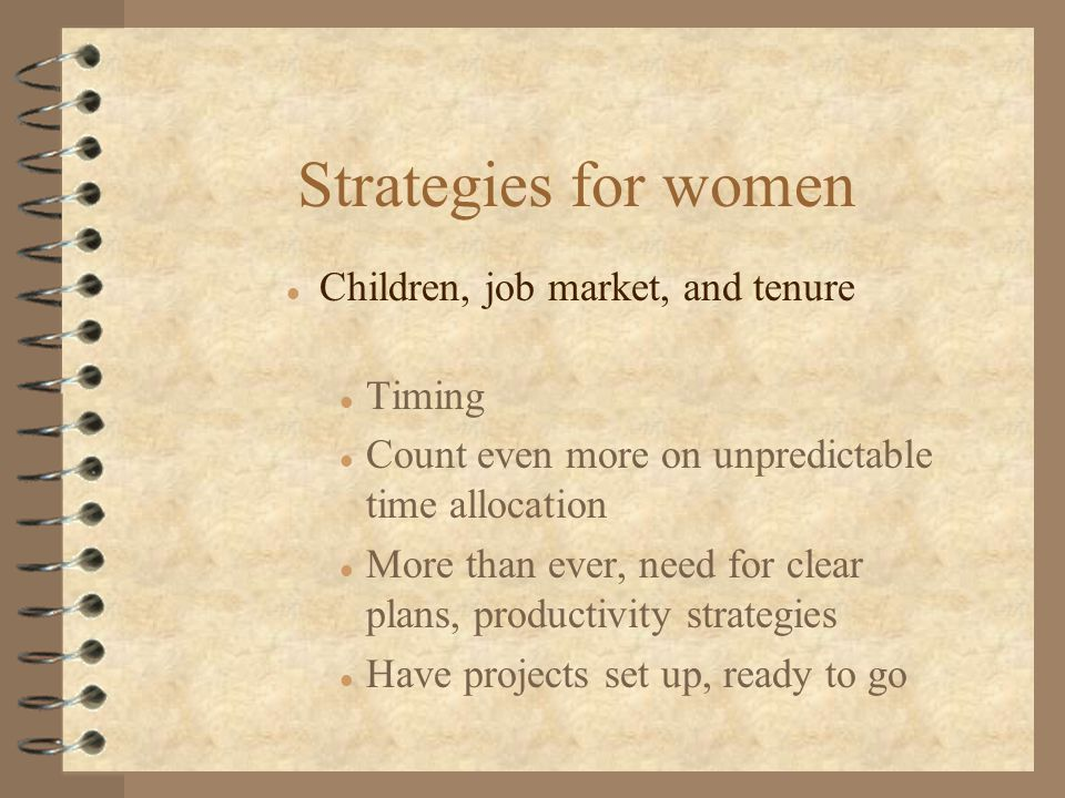Strategies for women l Children, job market, and tenure l Timing l Count even more on unpredictable time allocation l More than ever, need for clear plans, productivity strategies l Have projects set up, ready to go