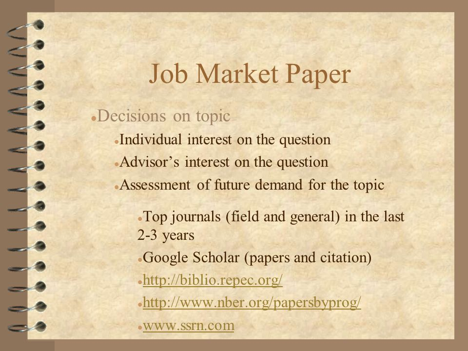 Job Market Paper l Decisions on topic l Individual interest on the question l Advisor's interest on the question l Assessment of future demand for the topic l Top journals (field and general) in the last 2-3 years l Google Scholar (papers and citation) l http://biblio.repec.org/ http://biblio.repec.org/ l http://www.nber.org/papersbyprog/ http://www.nber.org/papersbyprog/ l www.ssrn.com www.ssrn.com