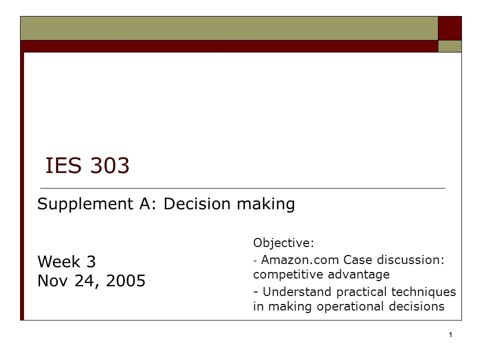 1 IES 303 Supplement A: Decision making Week 3 Nov 24, 2005 Objective: - Amazon.com Case discussion: competitive advantage - Understand practical techniques in making operational decisions