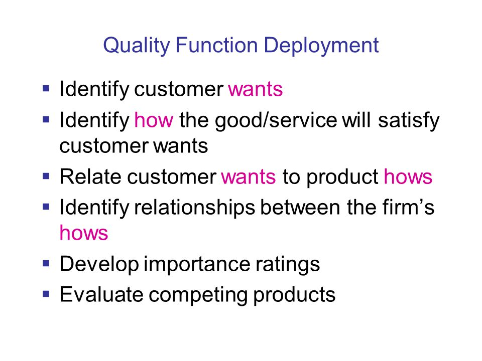 Quality Function Deployment  Identify customer wants  Identify how the good/service will satisfy customer wants  Relate customer wants to product hows  Identify relationships between the firm's hows  Develop importance ratings  Evaluate competing products