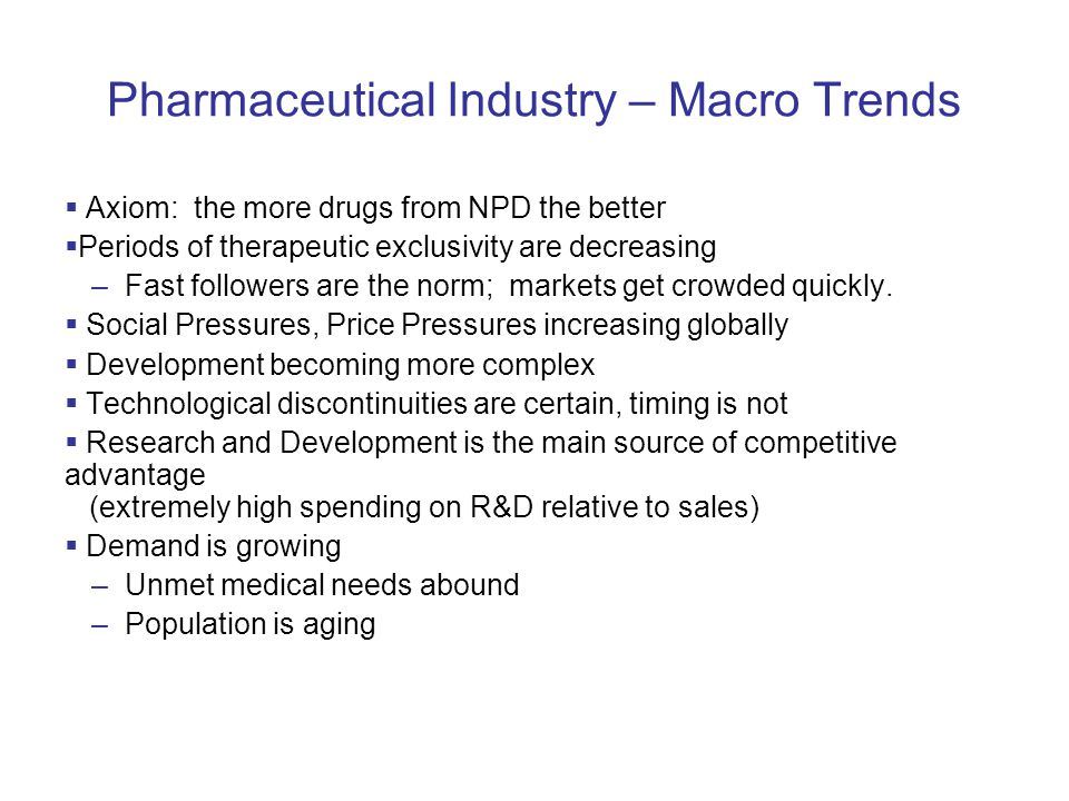 Pharmaceutical Industry – Macro Trends  Axiom: the more drugs from NPD the better  Periods of therapeutic exclusivity are decreasing –Fast followers are the norm; markets get crowded quickly.