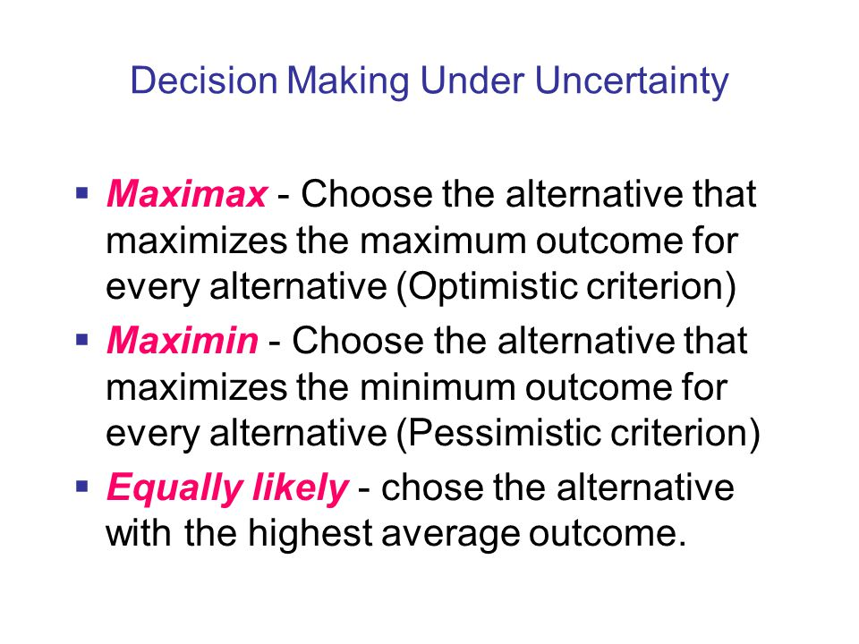 Decision Making Under Uncertainty  Maximax - Choose the alternative that maximizes the maximum outcome for every alternative (Optimistic criterion)  Maximin - Choose the alternative that maximizes the minimum outcome for every alternative (Pessimistic criterion)  Equally likely - chose the alternative with the highest average outcome.