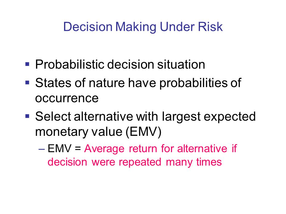  Probabilistic decision situation  States of nature have probabilities of occurrence  Select alternative with largest expected monetary value (EMV) –EMV = Average return for alternative if decision were repeated many times Decision Making Under Risk
