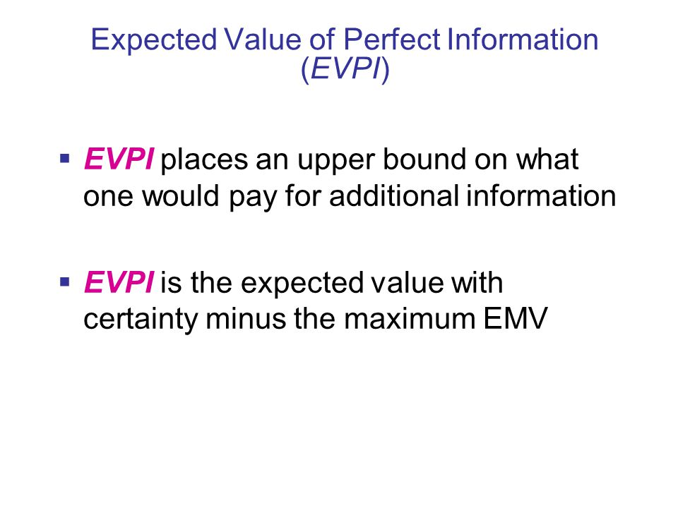 Expected Value of Perfect Information (EVPI)  EVPI places an upper bound on what one would pay for additional information  EVPI is the expected value with certainty minus the maximum EMV