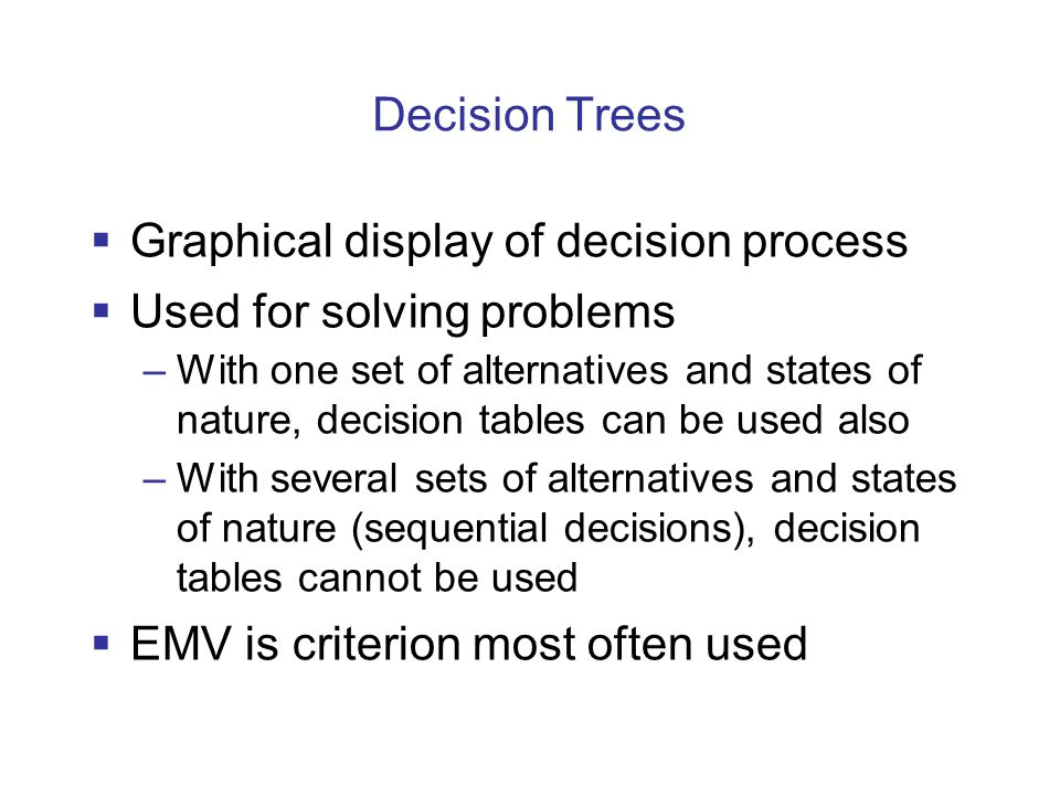  Graphical display of decision process  Used for solving problems –With one set of alternatives and states of nature, decision tables can be used also –With several sets of alternatives and states of nature (sequential decisions), decision tables cannot be used  EMV is criterion most often used Decision Trees