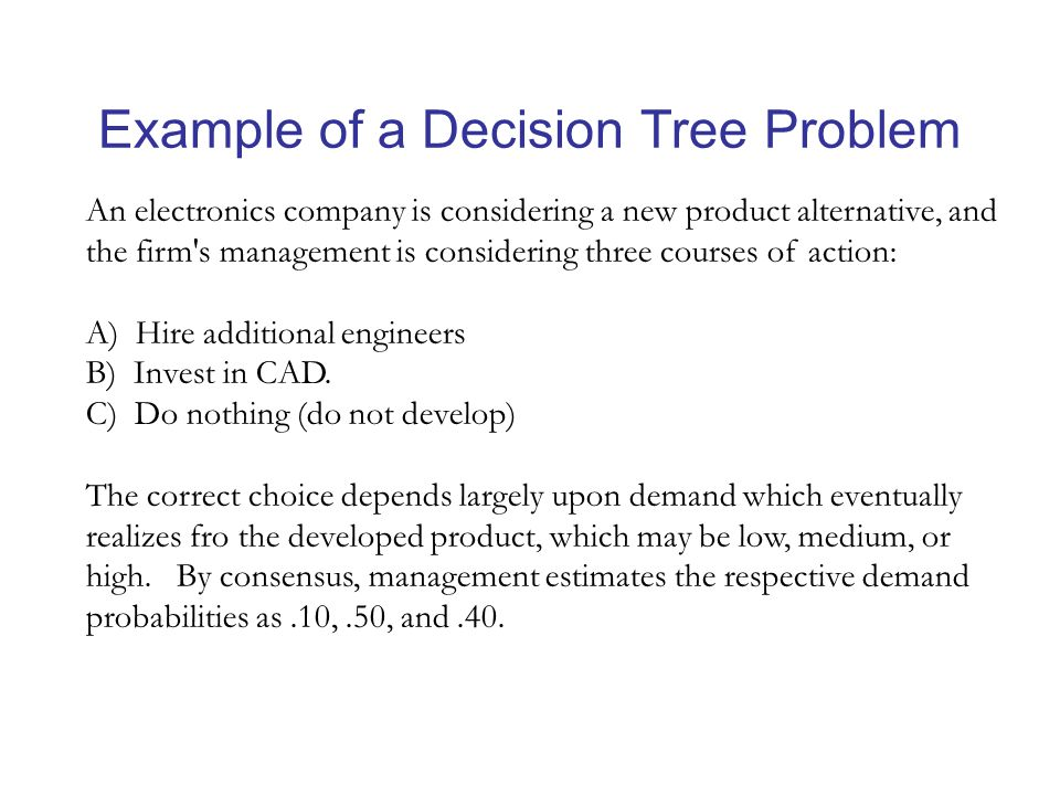 Example of a Decision Tree Problem An electronics company is considering a new product alternative, and the firm s management is considering three courses of action: A) Hire additional engineers B) Invest in CAD.