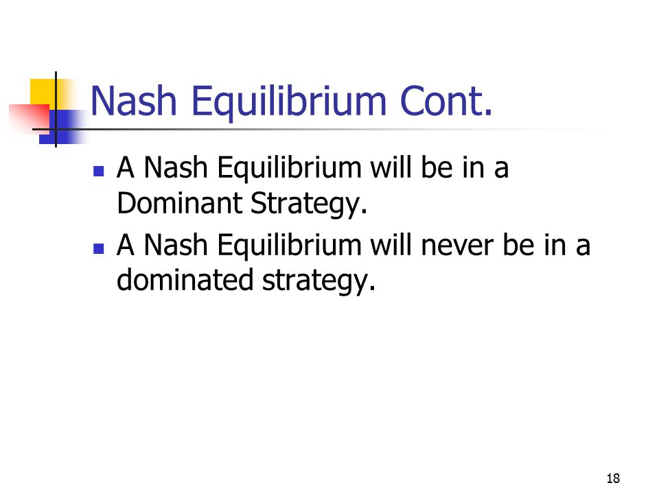 18 Nash Equilibrium Cont. A Nash Equilibrium will be in a Dominant Strategy.