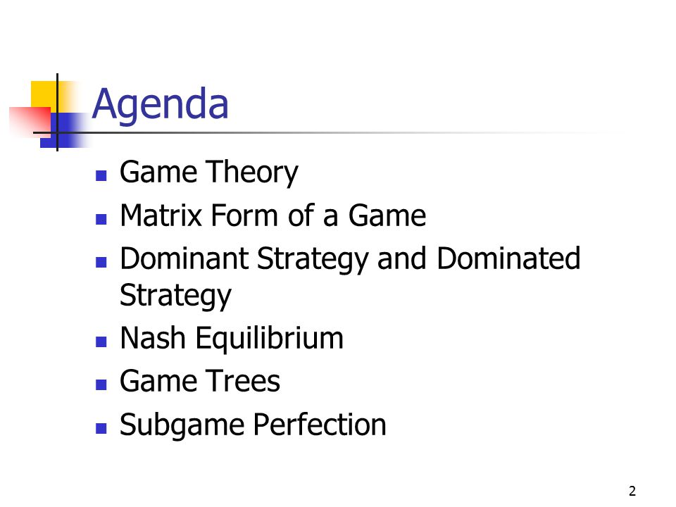 2 Agenda Game Theory Matrix Form of a Game Dominant Strategy and Dominated Strategy Nash Equilibrium Game Trees Subgame Perfection