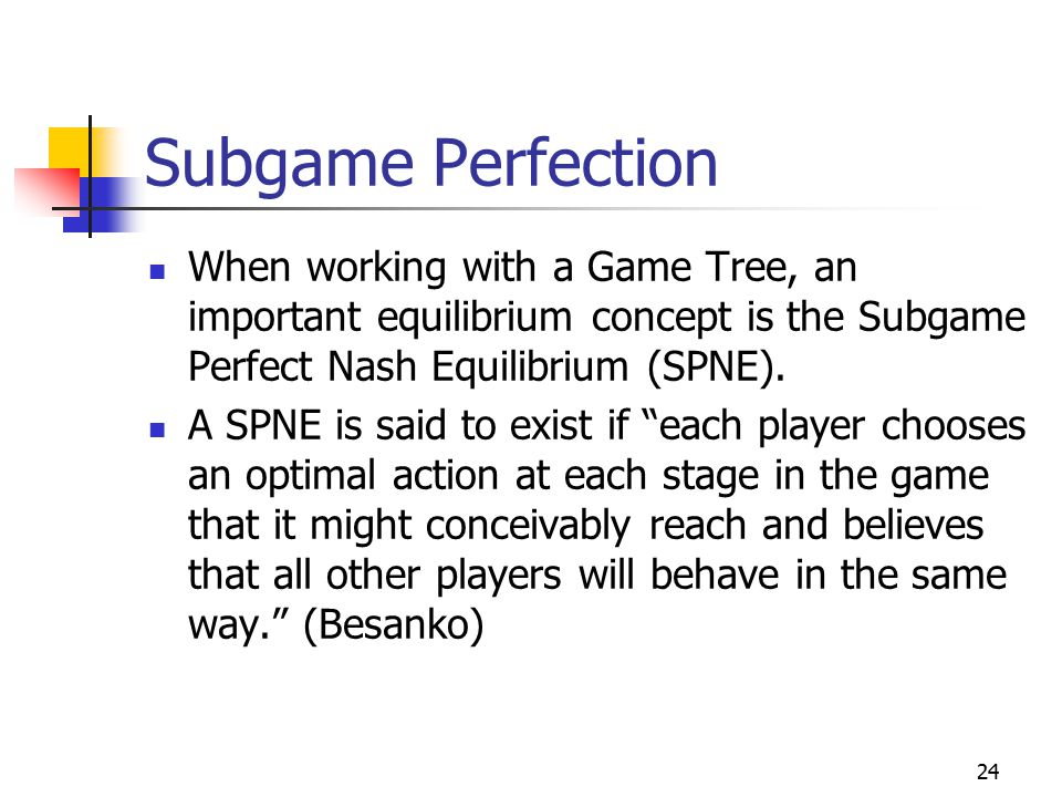 24 Subgame Perfection When working with a Game Tree, an important equilibrium concept is the Subgame Perfect Nash Equilibrium (SPNE).