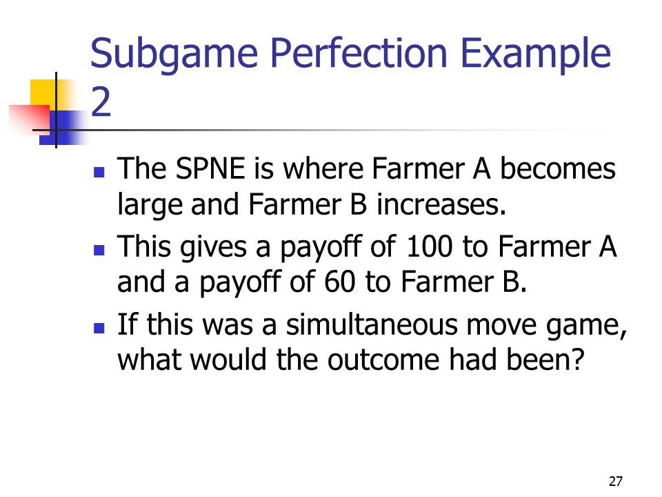 27 Subgame Perfection Example 2 The SPNE is where Farmer A becomes large and Farmer B increases.