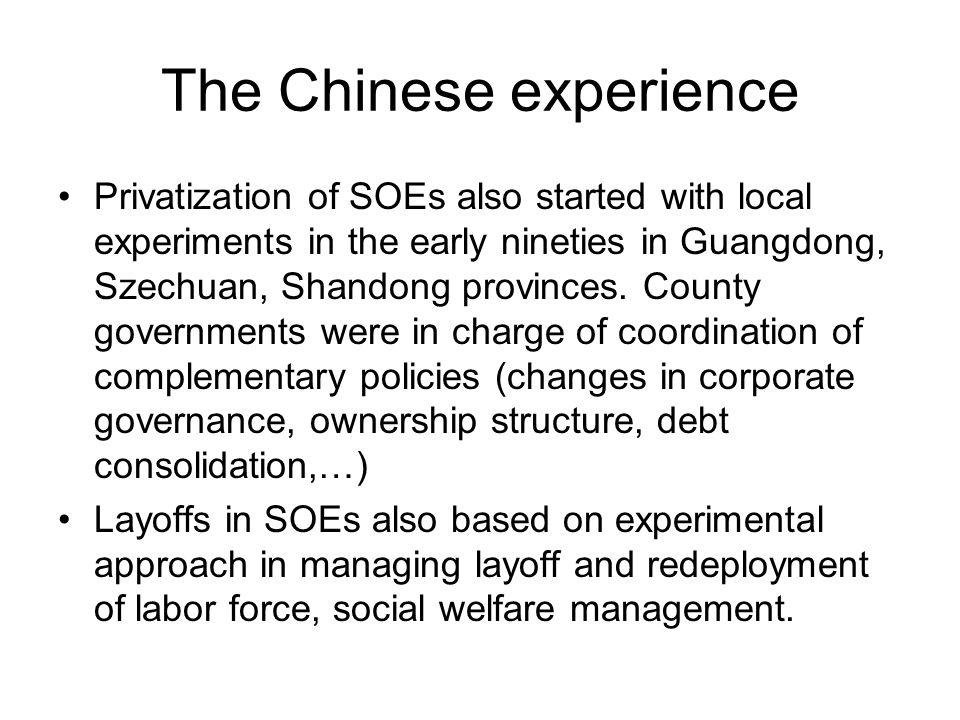 The Chinese experience Privatization of SOEs also started with local experiments in the early nineties in Guangdong, Szechuan, Shandong provinces.