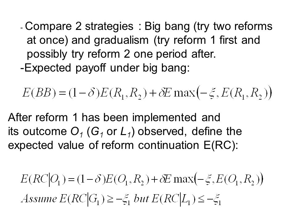 - Compare 2 strategies : Big bang (try two reforms at once) and gradualism (try reform 1 first and possibly try reform 2 one period after.