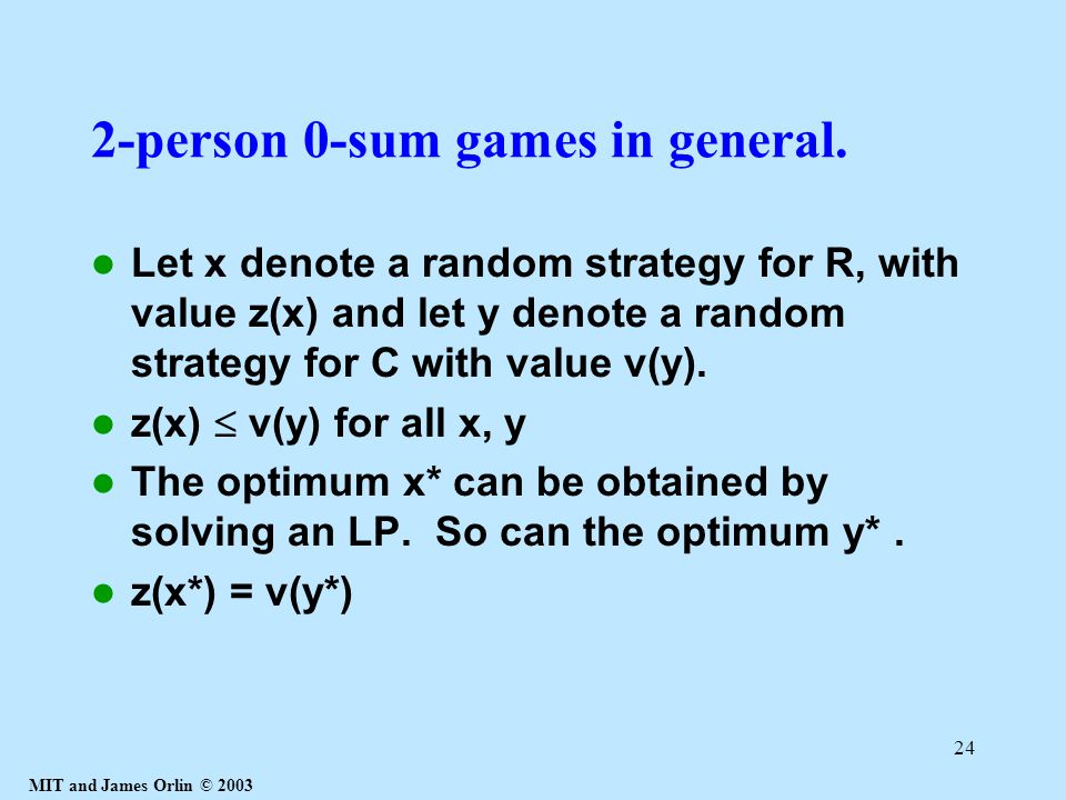 MIT and James Orlin © 2003 24 2-person 0-sum games in general. Let x denote a random strategy for R, with value z(x) and let y denote a random strateg
