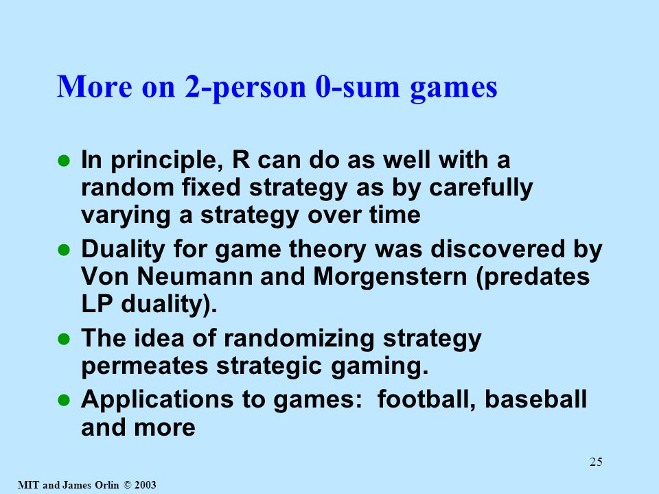 MIT and James Orlin © 2003 25 More on 2-person 0-sum games In principle, R can do as well with a random fixed strategy as by carefully varying a strat