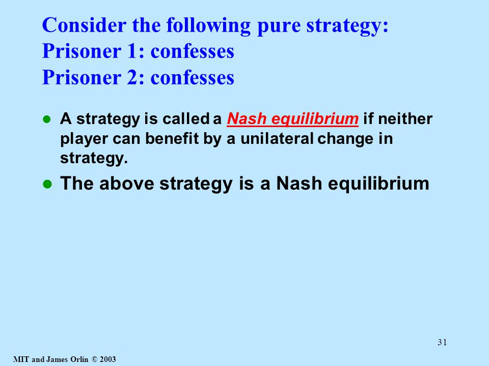 MIT and James Orlin © 2003 31 Consider the following pure strategy: Prisoner 1: confesses Prisoner 2: confesses A strategy is called a Nash equilibrium if neither player can benefit by a unilateral change in strategy.