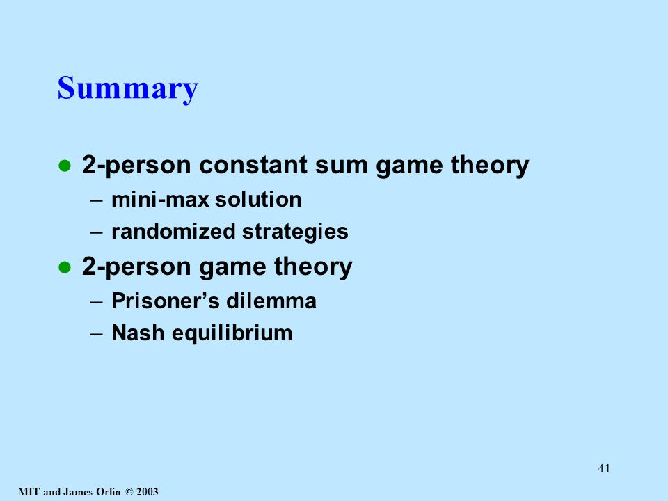 MIT and James Orlin © 2003 41 Summary 2-person constant sum game theory –mini-max solution –randomized strategies 2-person game theory –Prisoner's dilemma –Nash equilibrium