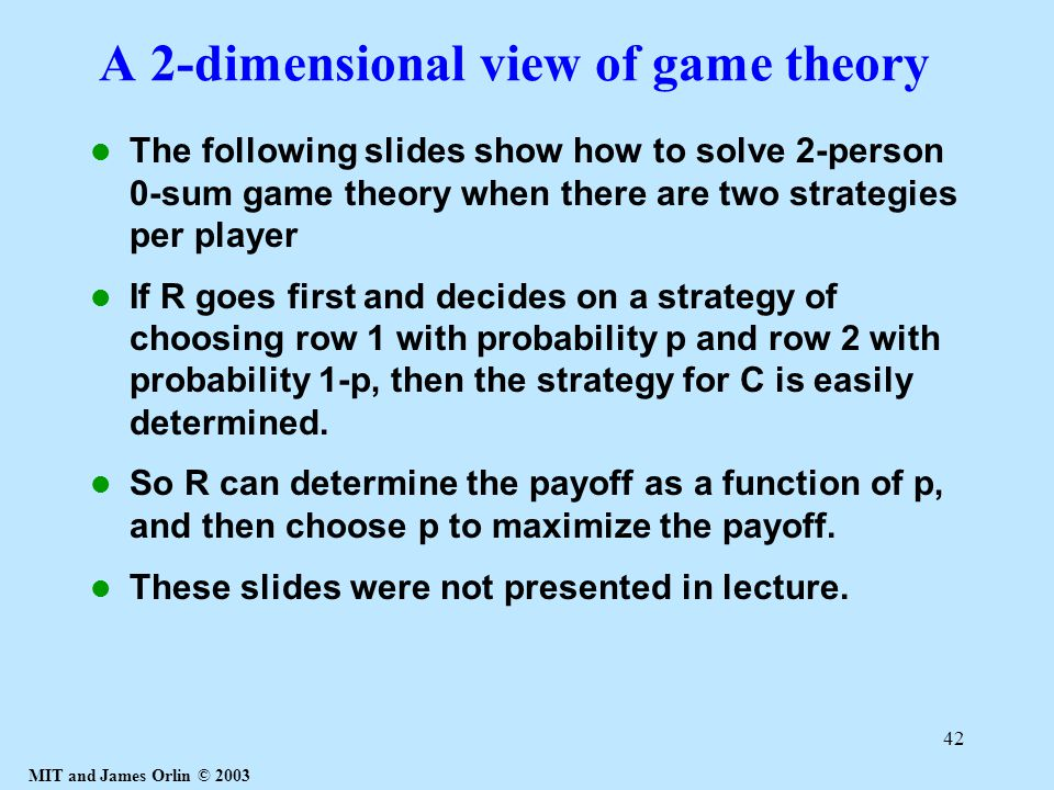 MIT and James Orlin © 2003 42 A 2-dimensional view of game theory The following slides show how to solve 2-person 0-sum game theory when there are two strategies per player If R goes first and decides on a strategy of choosing row 1 with probability p and row 2 with probability 1-p, then the strategy for C is easily determined.