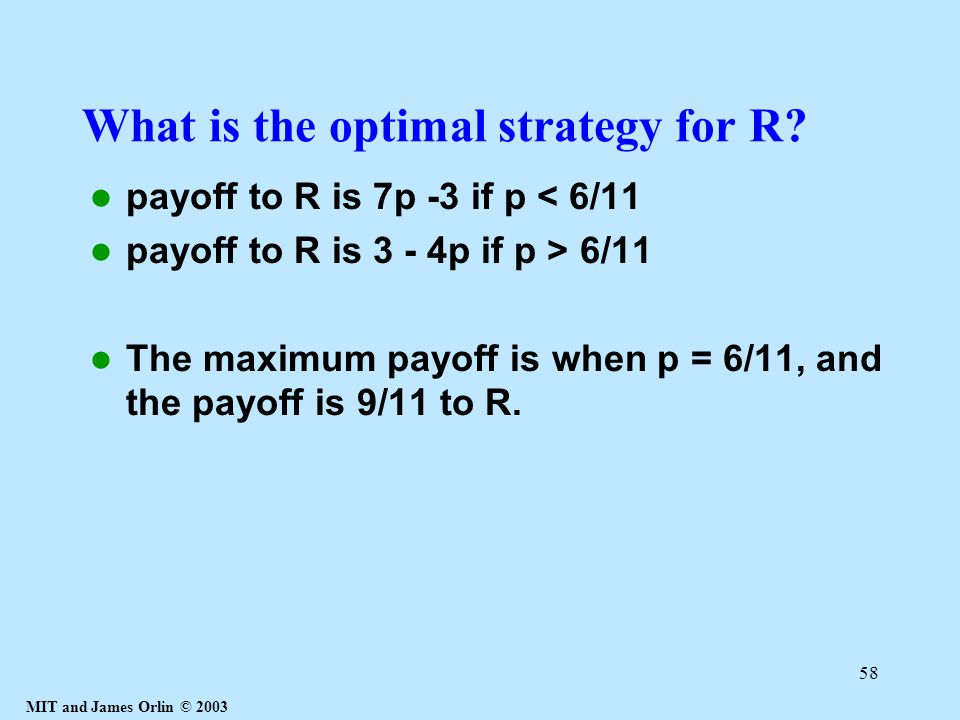 MIT and James Orlin © 2003 58 What is the optimal strategy for R? payoff to R is 7p -3 if p < 6/11 payoff to R is 3 - 4p if p > 6/11 The maximum payof
