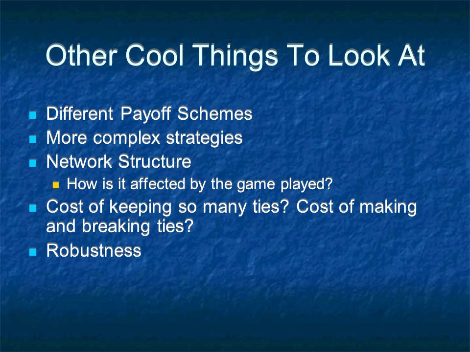 Other Cool Things To Look At Different Payoff Schemes More complex strategies Network Structure How is it affected by the game played.