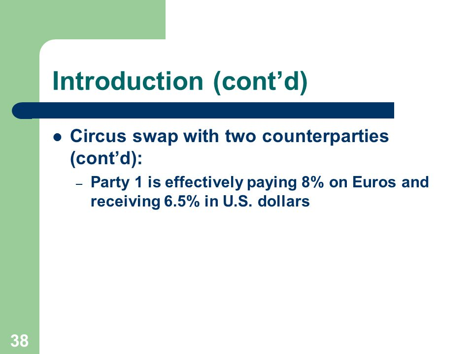 37 Introduction (cont'd) Circus swap with two counterparties (cont'd): 8% on Euros 6.50% US Party 1Net
