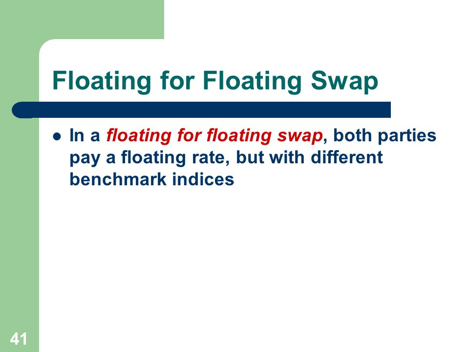 40 Deferred Swap In a deferred swap (forward start swap), the cash flows do not begin until sometime after the initiation of the swap agreement – If the swap begins now, the deferred swap is called a spot start swap
