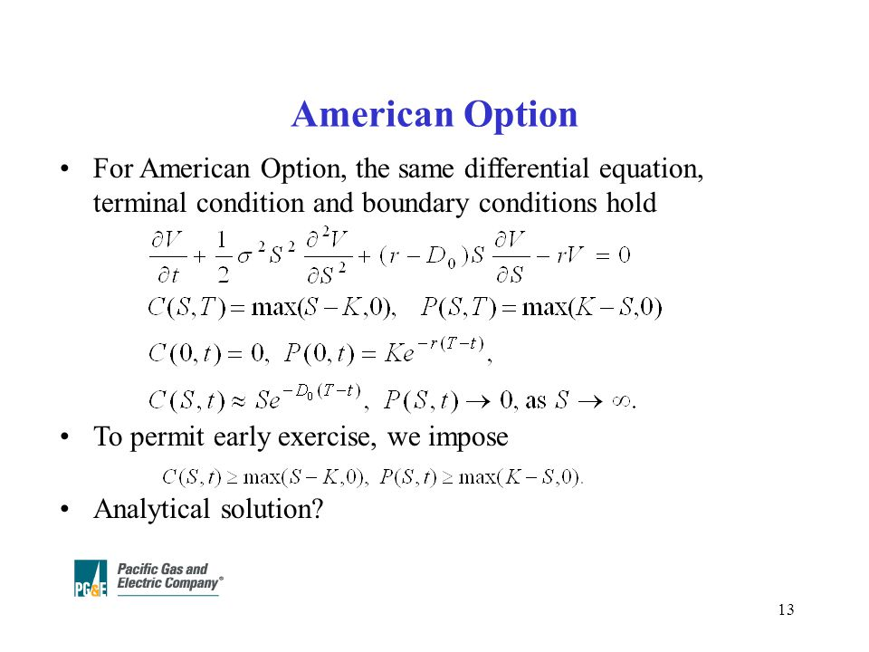 13 American Option For American Option, the same differential equation, terminal condition and boundary conditions hold To permit early exercise, we impose Analytical solution