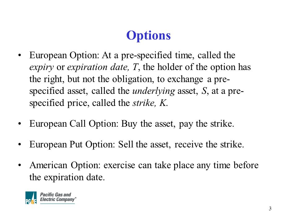 3 Options European Option: At a pre-specified time, called the expiry or expiration date, T, the holder of the option has the right, but not the obligation, to exchange a pre- specified asset, called the underlying asset, S, at a pre- specified price, called the strike, K.
