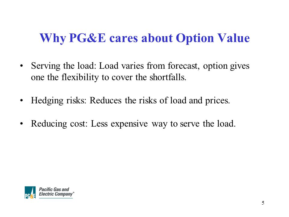 5 Why PG&E cares about Option Value Serving the load: Load varies from forecast, option gives one the flexibility to cover the shortfalls.