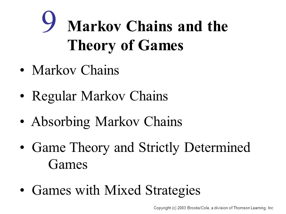 Copyright (c) 2003 Brooks/Cole, a division of Thomson Learning, Inc Markov Chains and the Theory of Games 9 Markov Chains Regular Markov Chains Absorb