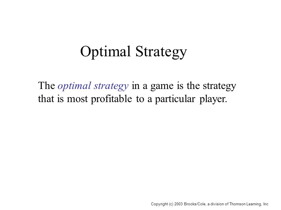 Copyright (c) 2003 Brooks/Cole, a division of Thomson Learning, Inc Optimal Strategy The optimal strategy in a game is the strategy that is most profi