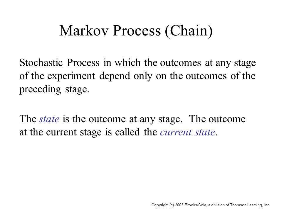 Copyright (c) 2003 Brooks/Cole, a division of Thomson Learning, Inc Markov Process (Chain) Stochastic Process in which the outcomes at any stage of the experiment depend only on the outcomes of the preceding stage.