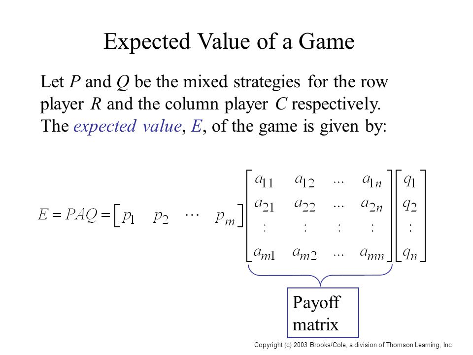 Copyright (c) 2003 Brooks/Cole, a division of Thomson Learning, Inc Expected Value of a Game Let P and Q be the mixed strategies for the row player R
