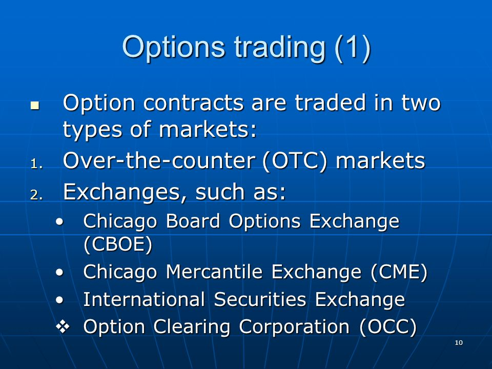 10 Options trading (1) Option contracts are traded in two types of markets: Option contracts are traded in two types of markets: 1. Over-the-counter (