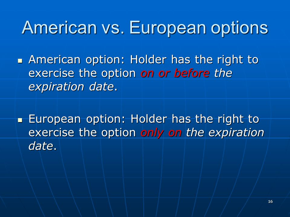 16 American vs. European options American option: Holder has the right to exercise the option on or before the expiration date. American option: Holde