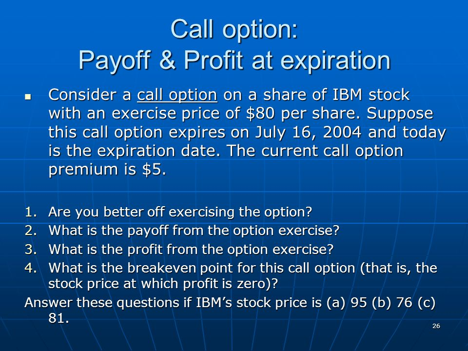 26 Call option: Payoff & Profit at expiration Consider a call option on a share of IBM stock with an exercise price of $80 per share. Suppose this cal