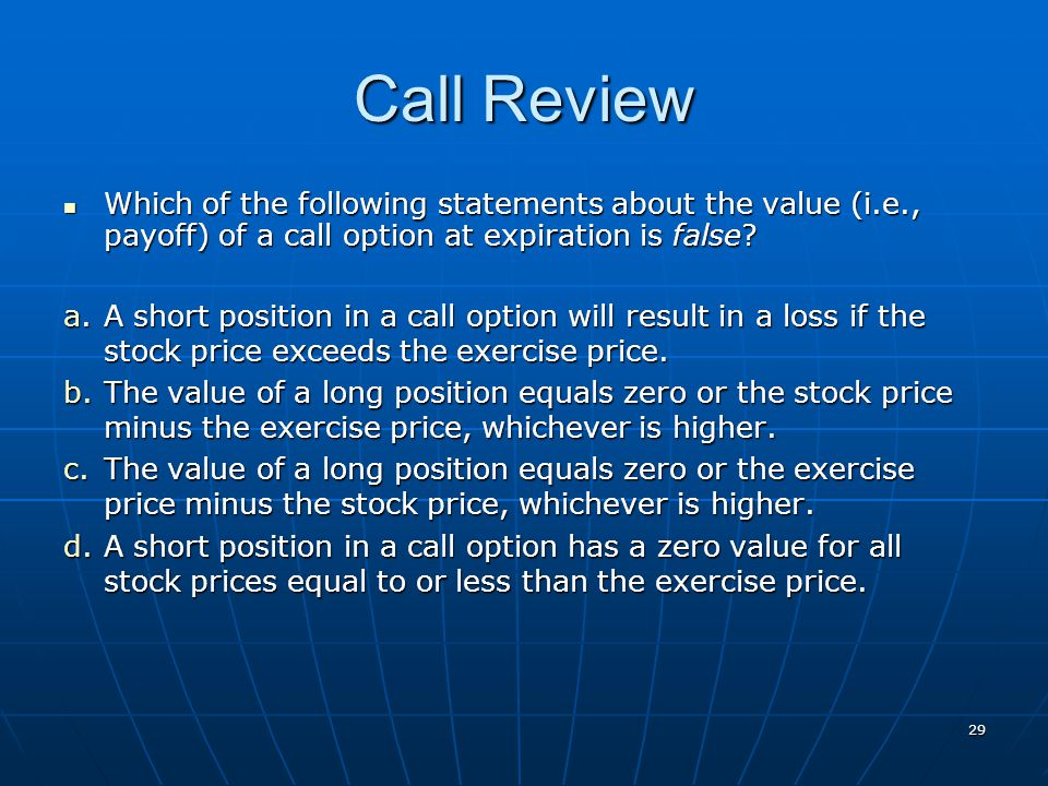 29 Call Review Which of the following statements about the value (i.e., payoff) of a call option at expiration is false? Which of the following statem